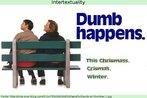 """Cartaz de divulgação do filme """"Débi & Lóide"""" (1994), estrelado por Jim Carrey e Jeff Daniels. Na imagem, os personagens olham para algo do lado esquerdo da tela. Enquanto isso, lê-se: """"Idiotice acontece"""". Abaixo, ainda seguindo o tom humorístico do filme, a indicação de que um deles (ou ambos) foi quem elaborou o cartaz, pois não sabe escrever a palavra Christmas e, por fim, desiste, e prefere usar a palavra """"winter"""". A imagem é um diálogo direto com a imagem característica do filme """"Forrest Gump"""", lançado meses antes, no qual no cartaz o personagem Forrest (Tom Hanks) também olha para a esquerda, a esmo.   Palavras-chave: Intertextualidade. Doença. Absurdo. Cinema. Comédia. Ortografia. Xmas. Natal. Sinônimo."""